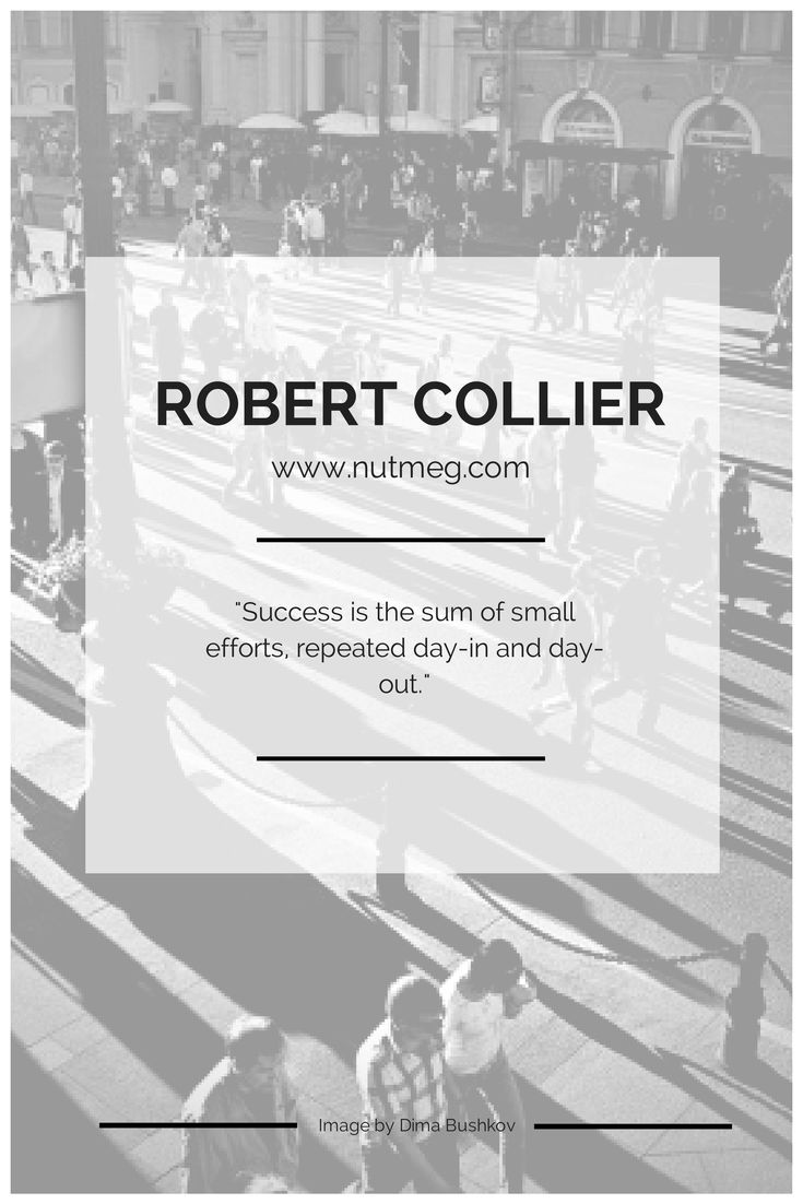 """Success is the sum of small efforts, repeated day-in and day-out."" - Robert Collier"