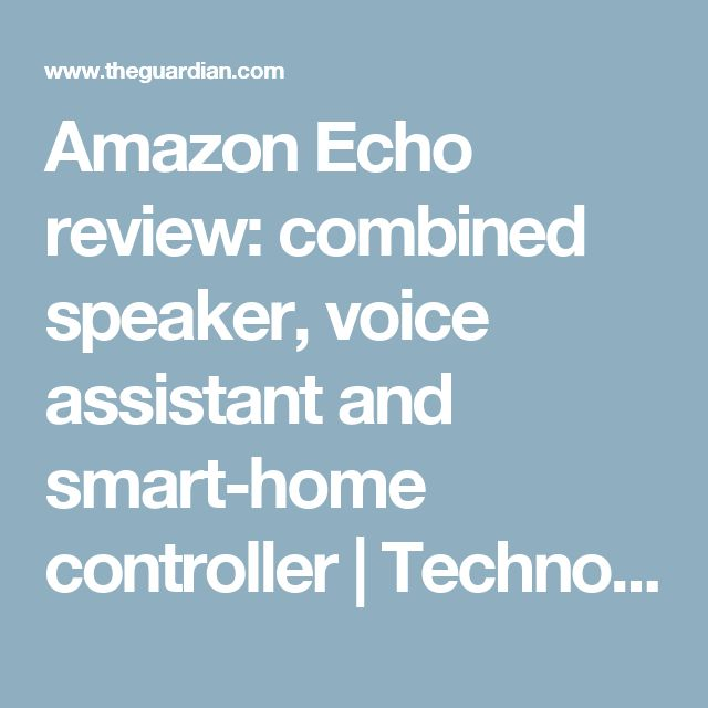 Amazon Echo review: combined speaker, voice assistant and smart-home controller | Technology | The Guardian