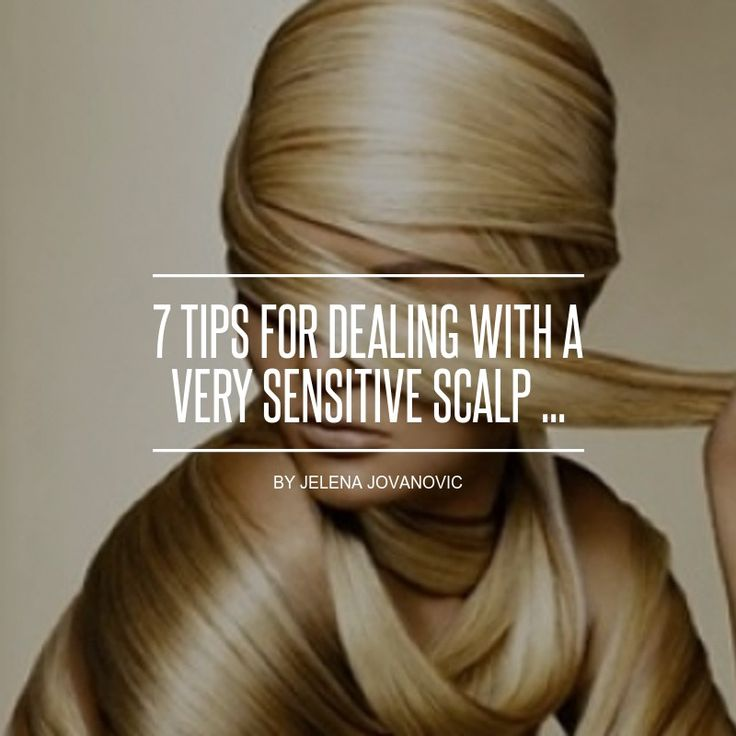 7 Tips for #Dealing with a Very Sensitive Scalp ...