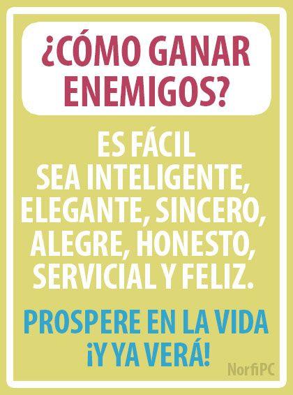 ¿Cómo ganar enemigos? Es fácil, sea inteligente, elegante, sincero, alegre, honesto, servicial y feliz. Prospere en la vida ¡y ya usted verá!