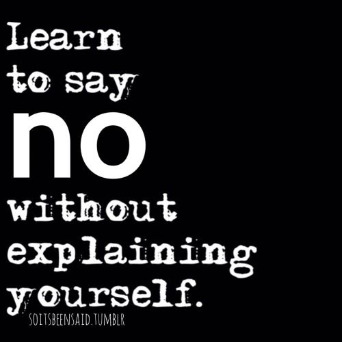 I need to work on this one ....Learn to say NO without explaining yourself and feeling like you have to