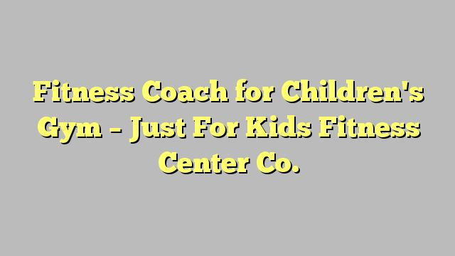 Fitness Coach for Children's Gym - Just For Kids Fitness Center Co.