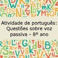 Atividade de português, para o 8º ano, para identificar o emprego da voz passiva e a realizar a conversão da da voz ativa para a voz passiva.