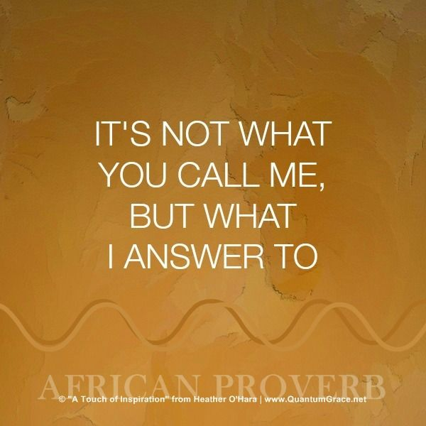 """""""It's not what you call me, but what I answer to."""" —African Proverb www.QuantumGrace.net/QUOTE_GALLERY.html"""