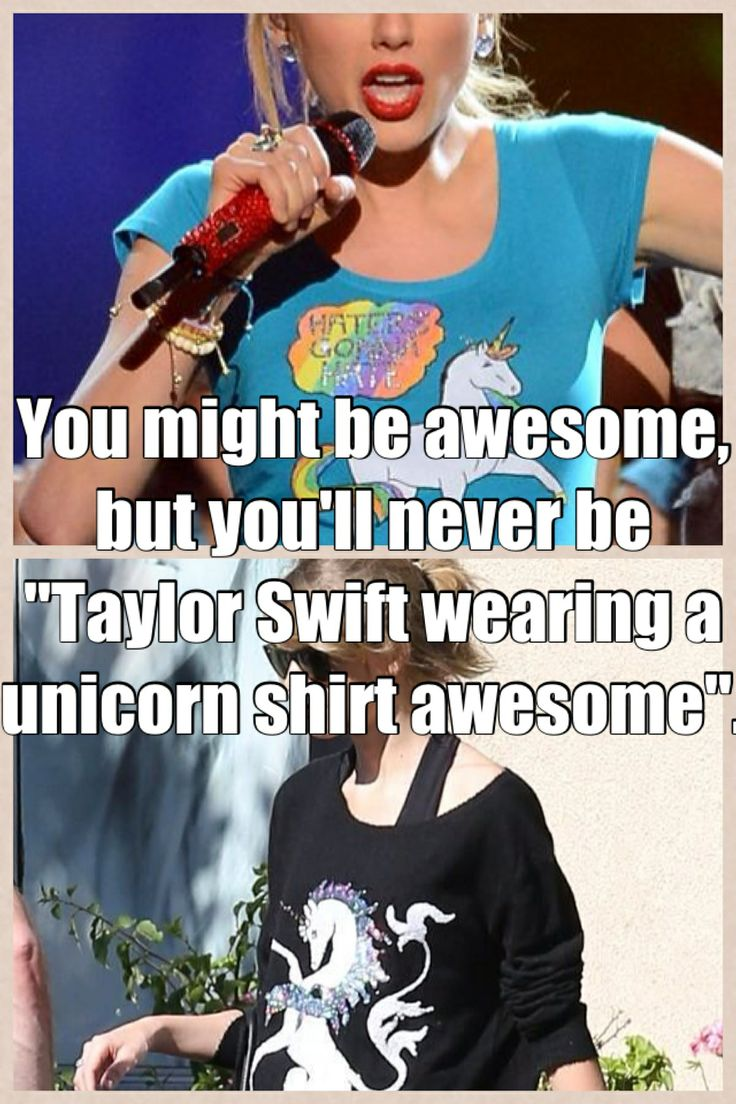 """You might be awesome, but you'll never be """"Taylor Swift wearing a unicorn shirt awesome."""""""