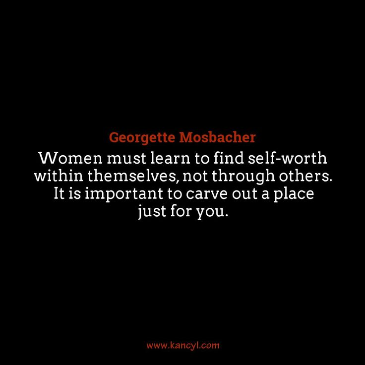 """Women must learn to find self-worth within themselves, not through others. It is important to carve out a place just for you."", Georgette Mosbacher"
