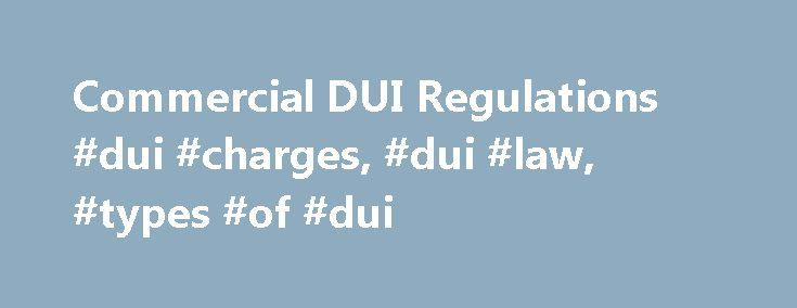 Commercial DUI Regulations #dui #charges, #dui #law, #types #of #dui http://stockton.nef2.com/commercial-dui-regulations-dui-charges-dui-law-types-of-dui/  # Commercial DUI Regulations Bus drivers, truck drivers, and other professionals with a commercial driver's license (CDL) are held to a higher standard than non-commercial drivers with respect to impaired driving, as established by the Federal Motor Carrier Safety Administration (FMCSA). And with good reason. Whether their cargo is a…
