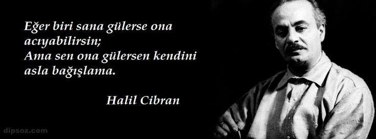 Eğer biri sana gülerse ona acıyabilirsin; Ama sen ona gülersen kendini asla bağışlama. Halil Cibran
