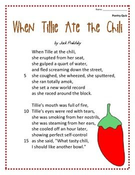 "This is a hilarious poem titled ""When Tillie Ate the Chili"" by Jack Prelutsky.  The students can learn the poem throughout the week and then be given a short 10 question multiple choice poetry quiz for assessment. The poem, quiz, and answer key are all included."