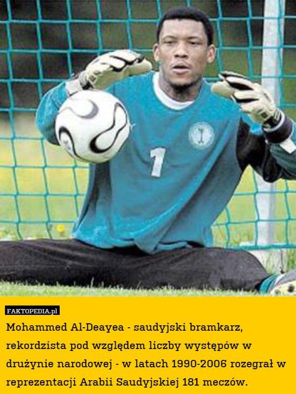 Mohammed Al-Deayea - saudyjski bramkarz, rekordzista pod względem liczby – Mohammed Al-Deayea - saudyjski bramkarz, rekordzista pod względem liczby występów w drużynie narodowej - w latach 1990-2006 rozegrał w reprezentacji Arabii Saudyjskiej 181 meczów.
