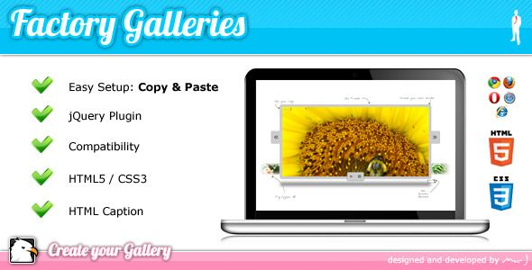 Factory Galleries jQuery Plugin   Created: 16December11 LastUpdate: 29June12 CompatibleBrowsers: IE7 #IE8 #IE9 #Firefox #Safari #Opera #Chrome SoftwareVersion: jQuery FilesIncluded: JavaScriptJS #HTML #CSS Tags: css3 #html5 #jquery #plugin #slider #slideshow #codecanyon