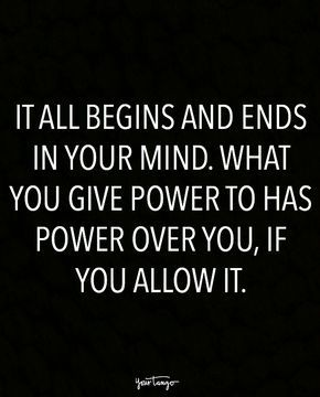 """""""It all begins and ends in your mind. What you give power to has power over you, if you allow it."""""""