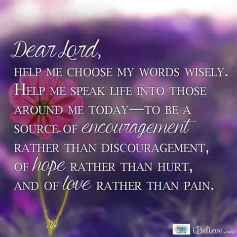 Dear Lord, Help me choose my Words Wisely. Help me Speak Life into those around me today - to be a source of Encouragement rather than Discouragement, of Hope rather than Hurt, And of Love rather than Pain.