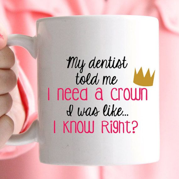 My dentist told me, I need a crown. I was like I know, right? mug