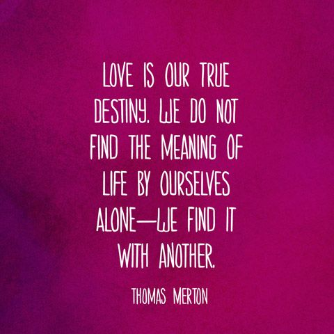Love is our true destiny. We do not find the meaning of life by ourselves alonewe find it with another. — Thomas Merton