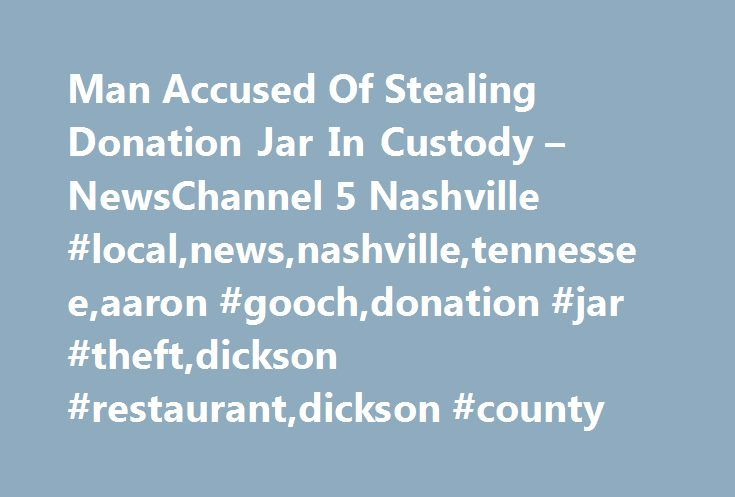 Man Accused Of Stealing Donation Jar In Custody – NewsChannel 5 Nashville #local,news,nashville,tennessee,aaron #gooch,donation #jar #theft,dickson #restaurant,dickson #county http://poland.remmont.com/man-accused-of-stealing-donation-jar-in-custody-newschannel-5-nashville-localnewsnashvilletennesseeaaron-goochdonation-jar-theftdickson-restaurantdickson-county/  # Man Accused Of Stealing Donation Jar In Custody DICKSON, Tenn. – The man accused of stealing a donation jar from a Dickson County…