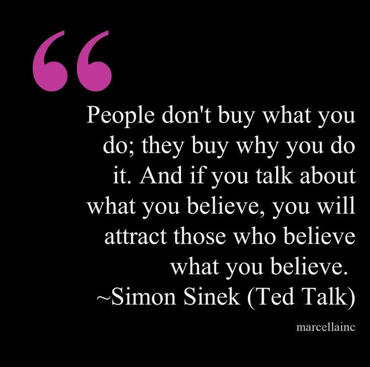 People don't buy what you do; they buy why you do it. And if you talk about what you believe, you will attract those who believe what you believe. Simon Sinek #tedtalk