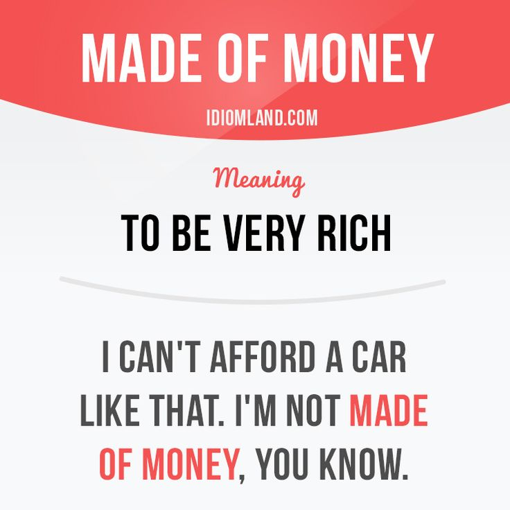 """Be made of money"" means ""to be very rich"". Example: I can't afford a car like that. I'm not made of money, you know. #idiom #idioms #slang #saying #sayings #phrase #phrases #expression #expressions #english #englishlanguage #learnenglish #studyenglish #language #vocabulary #efl #esl #tesl #tefl #toefl #ielts #toeic"
