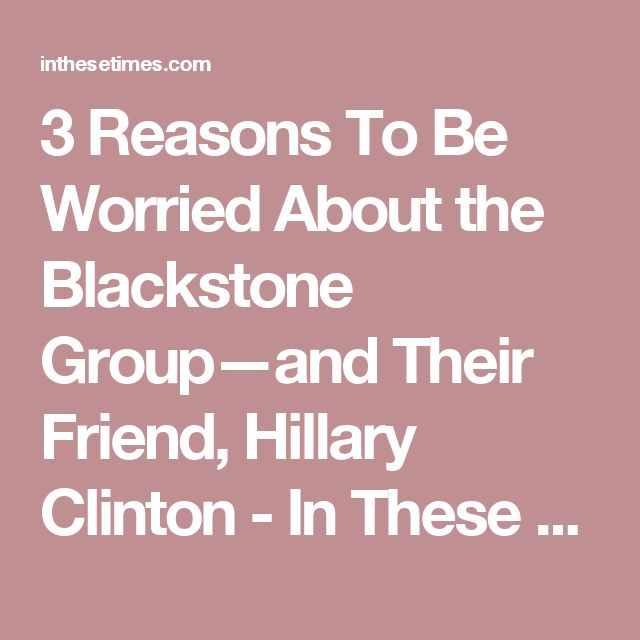 3 Reasons To Be Worried About the Blackstone Group—and Their Friend, Hillary Clinton - In These Times