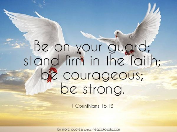 Be on your guard; stand firm in the faith; be courageous; be strong. (1 Corinthians 16:13)  #courageous #faith #firm #guard #quotes #stand #strong #Corinthians