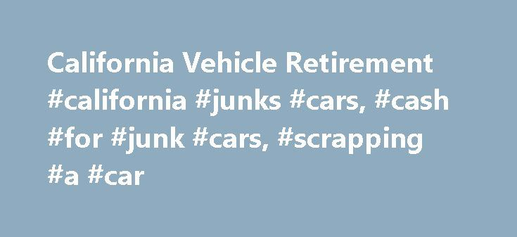 California Vehicle Retirement #california #junks #cars, #cash #for #junk #cars, #scrapping #a #car http://bakersfield.remmont.com/california-vehicle-retirement-california-junks-cars-cash-for-junk-cars-scrapping-a-car/  # California Vehicle Retirement California's Voluntary Accelerated Vehicle Retirement Program (VAVR)—also known as the car scrap or recycling program—aims to get California junk cars off the highways by providing cash incentives to drivers in order to purchase newer, more…