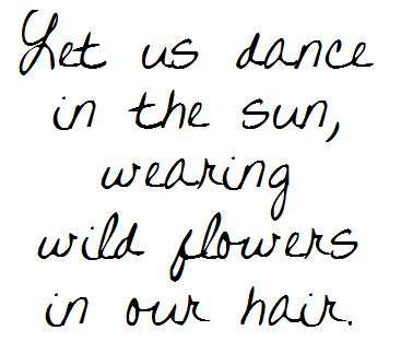 New Let us dance in the sun, wearing wild flowers in our hair. #Spring #quotes ❥ 3