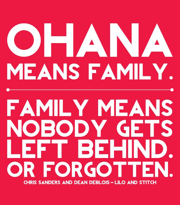ohana means family. family means nobody gets left behind. or forgotten. -lilo + stitch