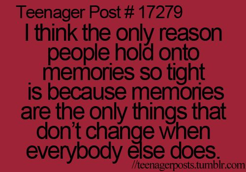 i think the only reason people hold onto memories so tight is because memories are the only thing that don't change when everybody else does