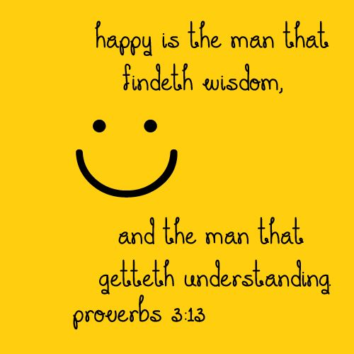 Proverbs 3:13- Happy is the man that findeth wisdom, and the man that getteth understanding (KJV)
