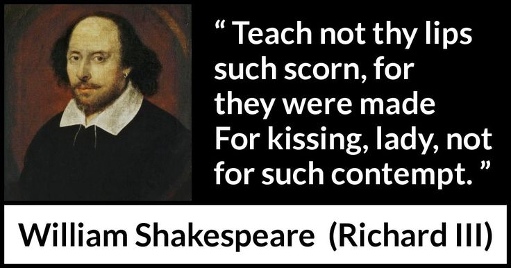 William Shakespeare - Richard III - Teach not thy lips such scorn, for they were made For kissing, lady, not for such contempt.
