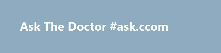 Ask The Doctor #ask.ccom http://questions.remmont.com/ask-the-doctor-ask-ccom/  #ask the docter # Ask The Doctor I spent three weeks in a mental hospital and what I discovered there I feel like should be put into words. we are not who you think we are. the boy with turrets told the funniest jokes the girl who raked her nails up and down her skin...