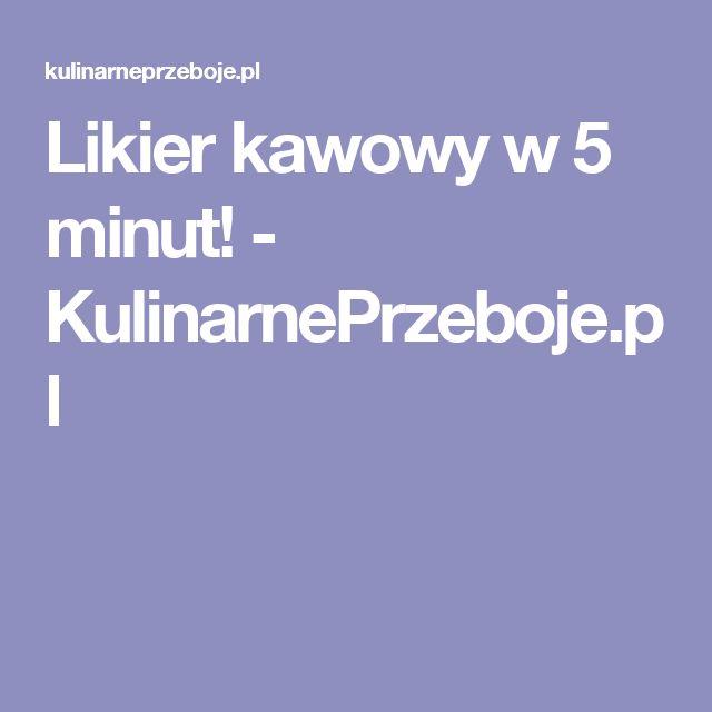 Likier kawowy w 5 minut! - KulinarnePrzeboje.pl