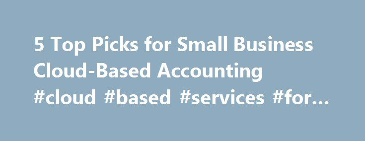 5 Top Picks for Small Business Cloud-Based Accounting #cloud #based #services #for #business http://denver.remmont.com/5-top-picks-for-small-business-cloud-based-accounting-cloud-based-services-for-business/  # 5 Top Picks for Small Business Cloud-Based Accounting Small business owners don't need to purchase expensive business accounting software programs or spend hours lost in complicated reports. Any accounting software will provide the basic applications for accounting tasks, but packages…