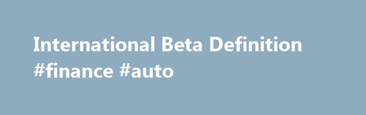 "International Beta Definition #finance #auto http://finances.remmont.com/international-beta-definition-finance-auto/  #beta finance # International Beta DEFINITION of 'International Beta' Better known as ""global beta"", international beta is a measure of the systematic risk or volatility of a stock or portfolio in relation to a global market, rather than a domestic market. The concept of international beta or global beta is especially relevant in the case […]"