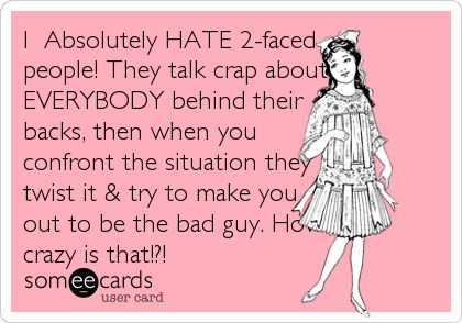 I Absolutely HATE 2-faced people! They talk crap about EVERYBODY behind their backs, then when you confront the situation they twist it & try to make you out to be the bad guy. How crazy is that!?!
