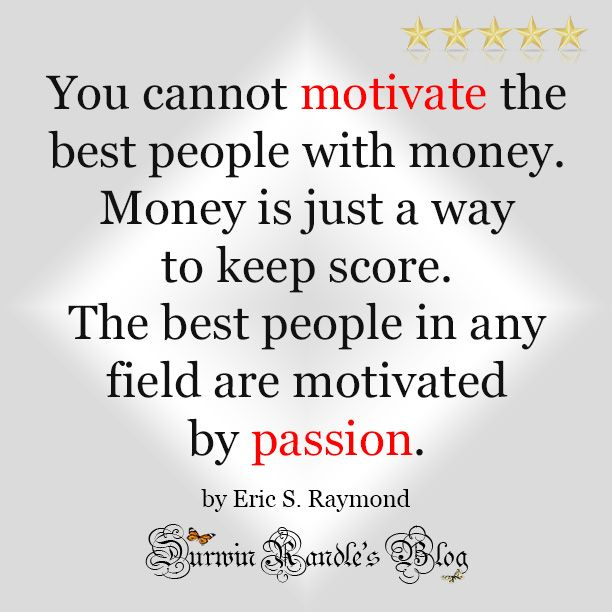 You cannot motivate the best people with money. Money is just a way to keep score. The best people in any field are motivated by passion. by Eric S. Raymond #drb #drandleblog #inspirationquotes #iquotes #motivationalquotes #durwinrandlesblog