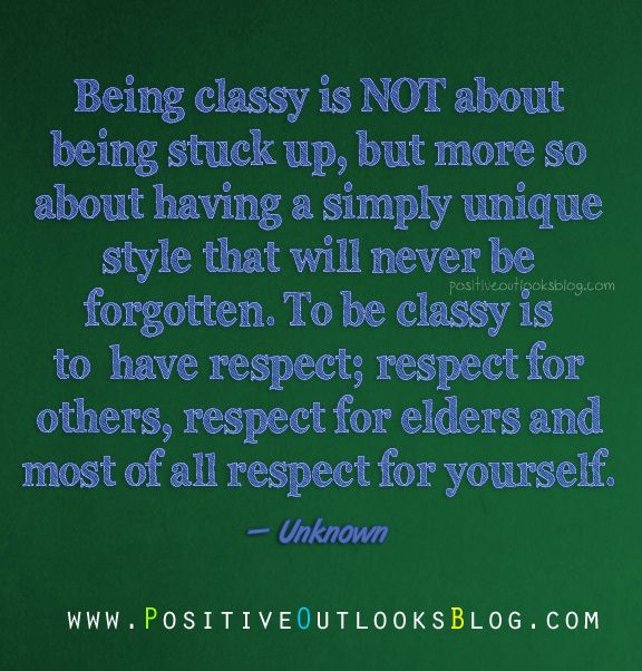 Being classy is NOT about being stuck up, but more so about having a simply unique style that will never be forgotten. To be classy is to have respect; respect for others, respect for elders and most of all respect for yourself. — Unknown