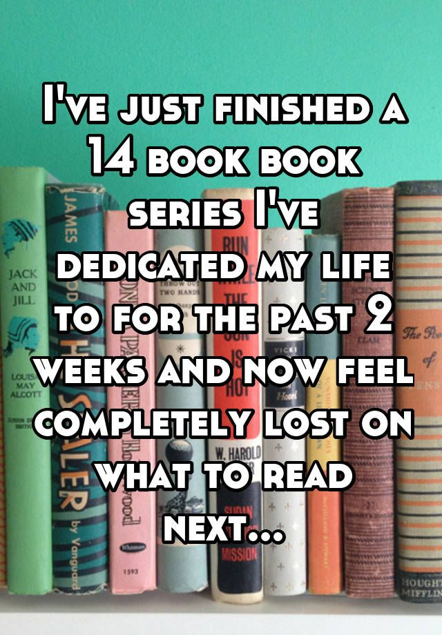 """I've just finished a 14 book book series I've dedicated my life to for the past 2 weeks and now feel completely lost on what to read next..."""