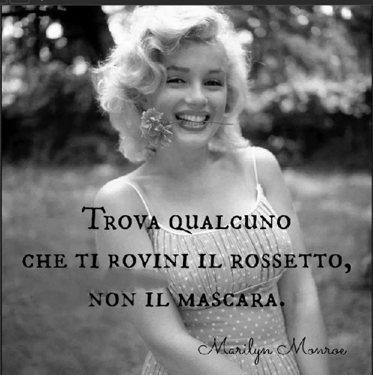 Find someone that ruins your lipstick, not your mascara. Marilyn Monroe