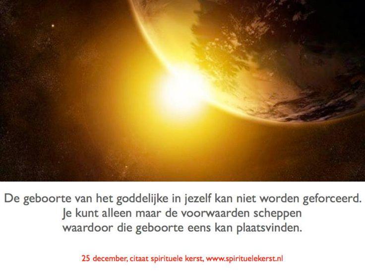 4. 25 december  De geboorte van het goddelijke in jezelf kan niet worden geforceerd. Je kunt alleen maar de voorwaarden scheppen waardoor die geboorte eens kan plaatsvinden.  http://www.spirituelekerst.nl/