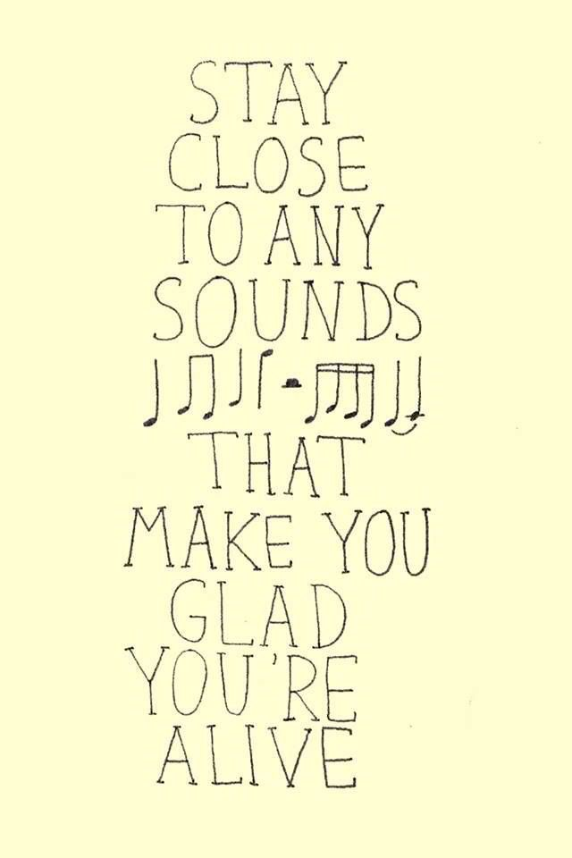 Stay close to any sounds that make you glad you're alive.