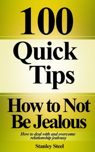 100 Quick Tips: How to Not Be Jealous-How to Deal With and Overcome Relationship Jealousy by Stanley Steel, http://www.amazon.com/dp/B00G66H1N6/ref=cm_sw_r_pi_dp_FVbHsb0Y4TPN6