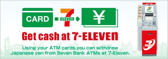 Get cash at 7-ELEVEN Using your ATM cards, you can withdraw Japanese yen from Seven Bank ATMs at 7-Eleven.
