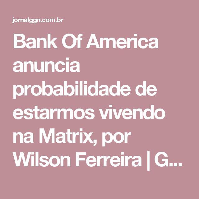 Bank Of America anuncia probabilidade de estarmos vivendo na Matrix, por Wilson Ferreira | GGN