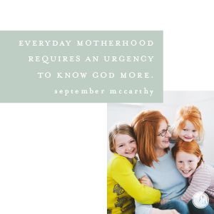 The weakest moments in motherhood can be the catalyst for my children to seek God's strength and see His power. When we keep our needs hidden from our children, how will they know our true source of strength? We need to introduce them to the true Redeemer in all our pain and weakness.  -September McCarthy