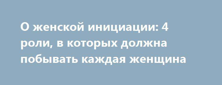 О женской инициации: 4 роли, в которых должна побывать каждая женщина http://womenbox.net/psychology/o-zhenskoj-iniciacii-4-roli-v-kotoryx-dolzhna-pobyvat-kazhdaya-zhenshhina/  Сейчас в моде разные тренинги из серии «Открой в себе Богиню», «Источник женской силы», «Магия сексуальности» или курсы гейш, тантрического секса и как найти себе мужа. Судя по их обилию