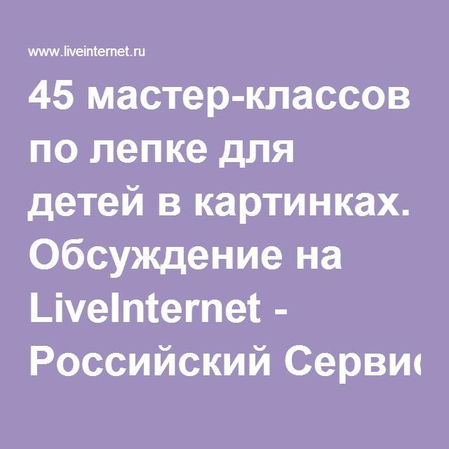 45 мастер-классов по лепке для детей в картинках. Обсуждение на LiveInternet - Российский Сервис Онлайн-Дневников