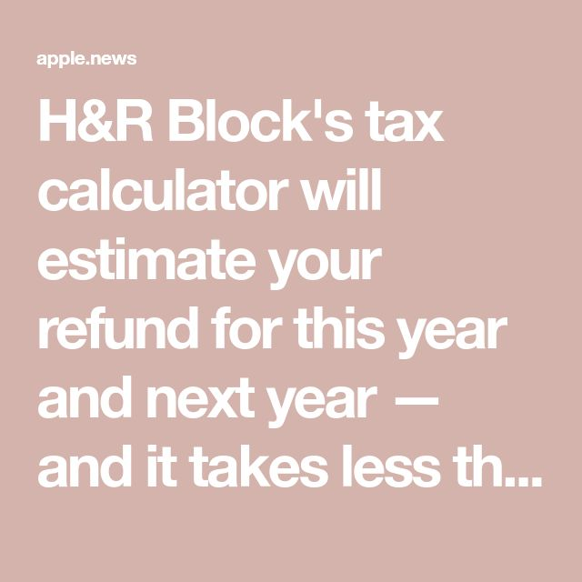 H&R Block's tax calculator will estimate your refund for this year and next year — and it takes less than 5 minutes