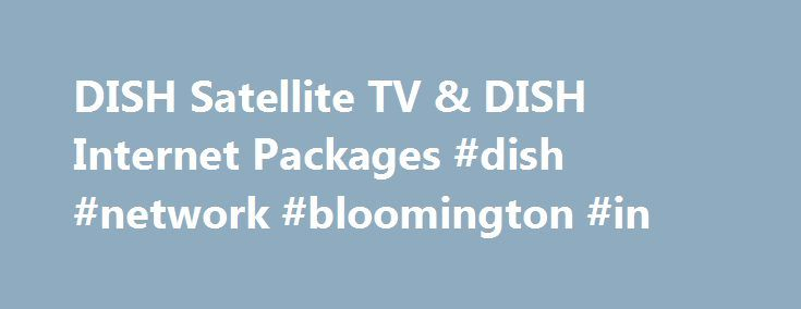 DISH Satellite TV & DISH Internet Packages #dish #network #bloomington #in http://zambia.nef2.com/dish-satellite-tv-dish-internet-packages-dish-network-bloomington-in/  # DISH NETWORK FOR YOUR WHOLE HOME Get Deals on Dish Network Packages When you order from DISH Network, you ll get special deals like FREE standard professional installation, FREE premium channels for three months, and HD FREE for Life . Not only that, but, unlike other TV providers, DISH satellite TV includes local channels…