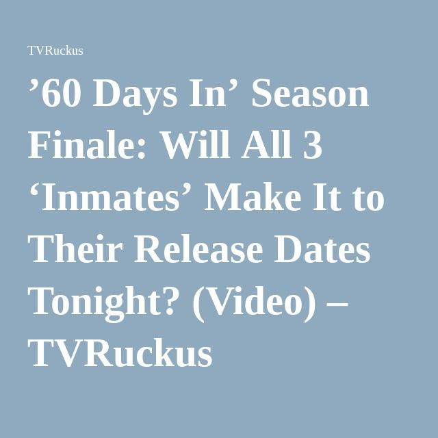 '60 Days In' Season Finale: Will All 3 'Inmates' Make It to Their Release Dates Tonight? (Video) – TVRuckus